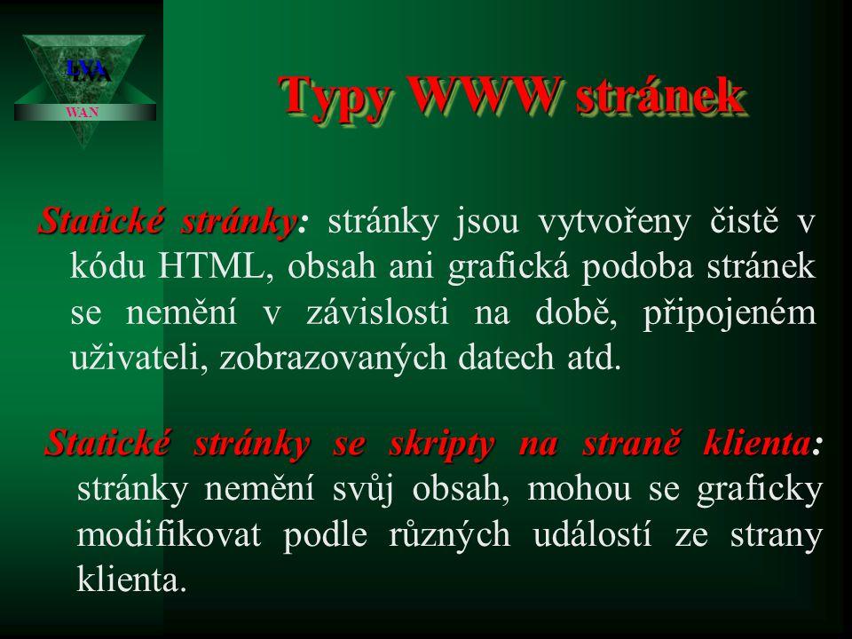 Typy WWW stránek LVALVA WAN Statické stránky Statické stránky: stránky jsou vytvořeny čistě v kódu HTML, obsah ani grafická podoba stránek se nemění v závislosti na době, připojeném uživateli, zobrazovaných datech atd.