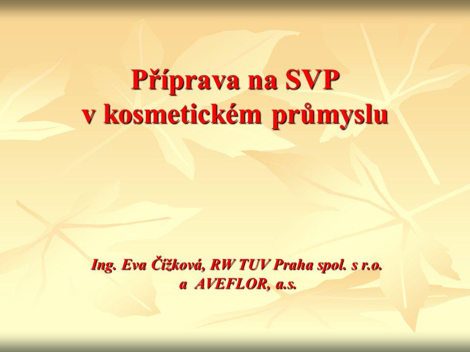 Příprava na SVP v kosmetickém průmyslu Ing. Eva Čížková, RW TUV Praha spol. s r.o. a AVEFLOR, a.s. Ing. Eva Čížková, RW TUV Praha spol. s r.o. a AVEFL