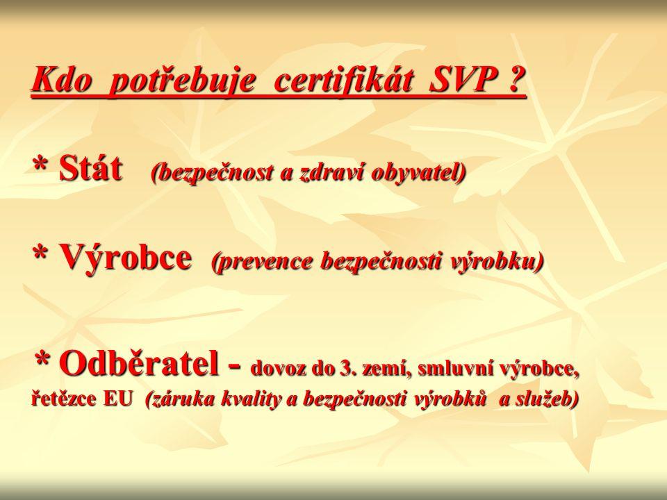 Kdo potřebuje certifikát SVP ? * Stát (bezpečnost a zdraví obyvatel) * Výrobce (prevence bezpečnosti výrobku) * Odběratel - dovoz do 3. zemí, smluvní