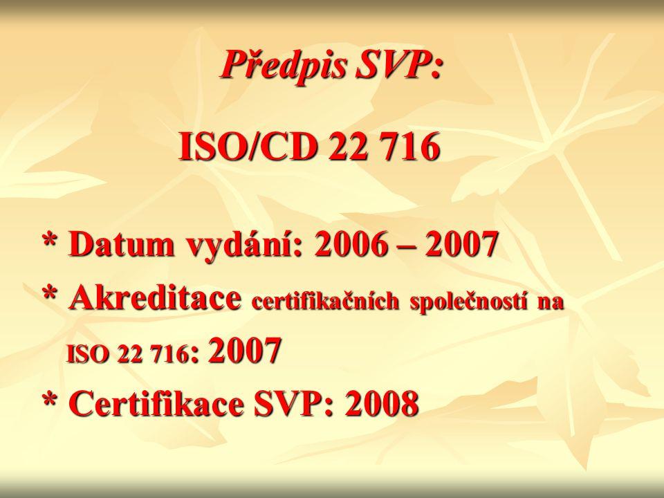 Předpis SVP: ISO/CD 22 716 ISO/CD 22 716 * Datum vydání: 2006 – 2007 * Akreditace certifikačních společností na ISO 22 716 : 2007 ISO 22 716 : 2007 *