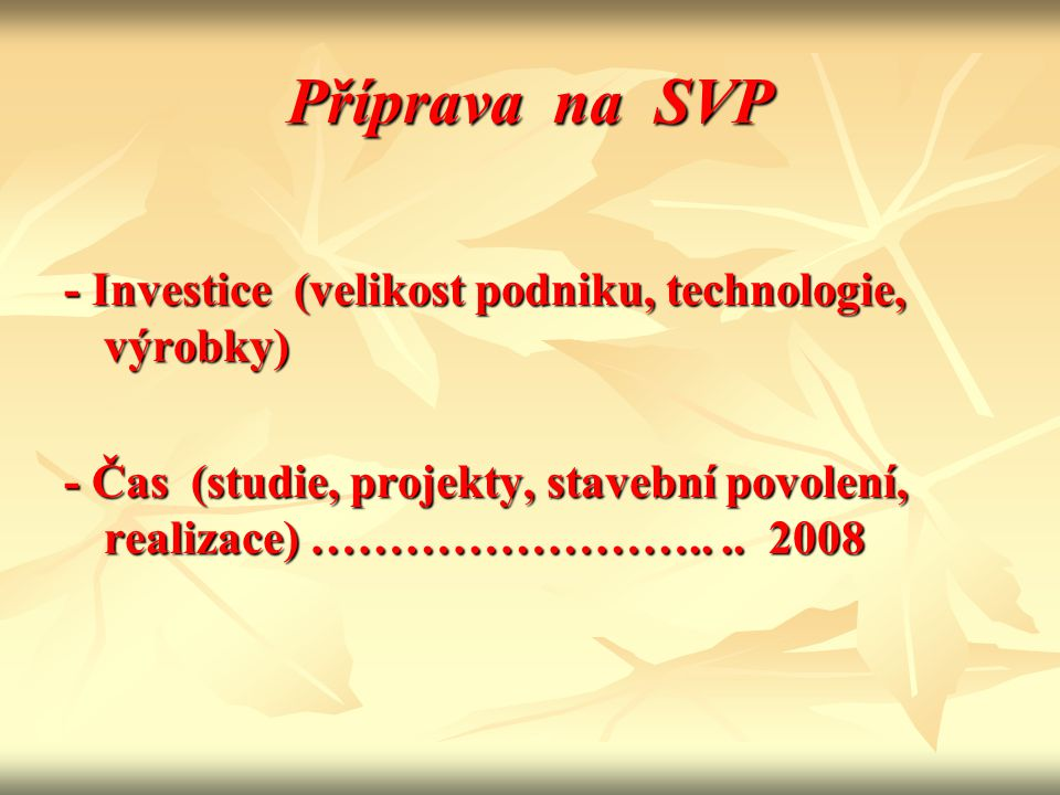 Příprava na SVP - Investice (velikost podniku, technologie, výrobky) - Čas (studie, projekty, stavební povolení, realizace) ……………………....