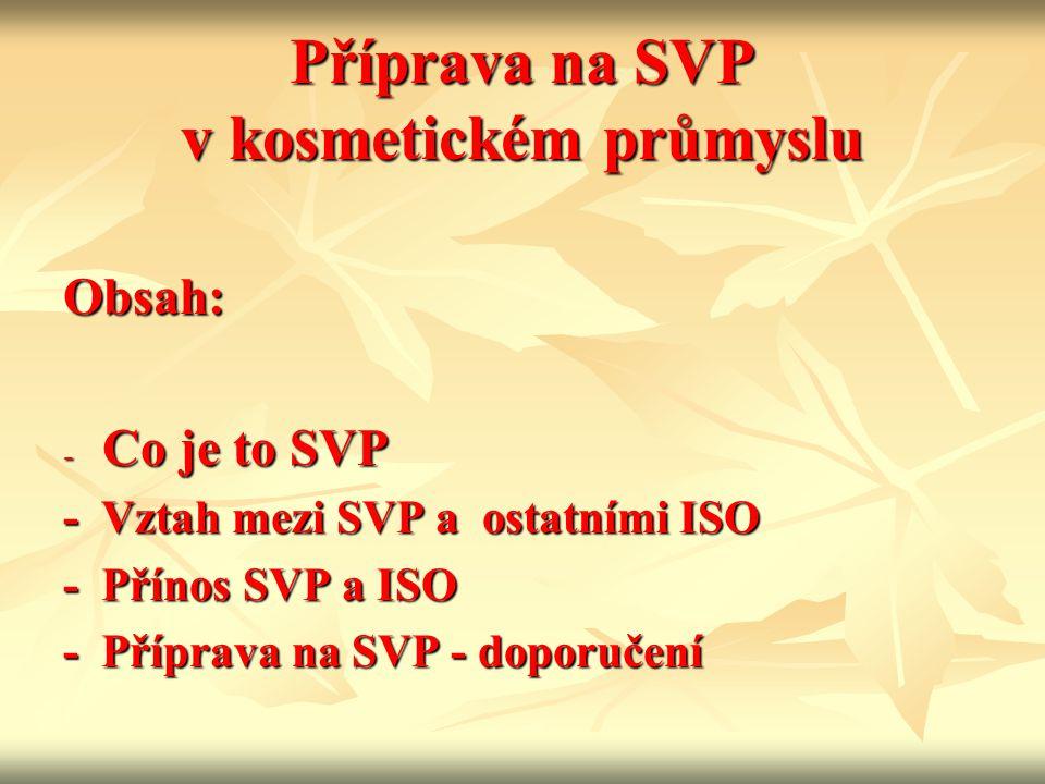 Příprava na SVP v kosmetickém průmyslu Obsah: - Co je to SVP - Vztah mezi SVP a ostatními ISO - Přínos SVP a ISO - Příprava na SVP - doporučení
