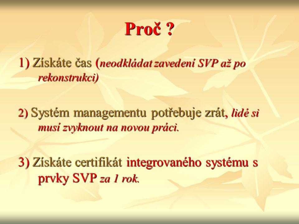 Proč ? 1) Získáte čas ( neodkládat zavedení SVP až po rekonstrukci) 2) Systém managementu potřebuje zrát, lidé si musí zvyknout na novou práci. 3) Zís