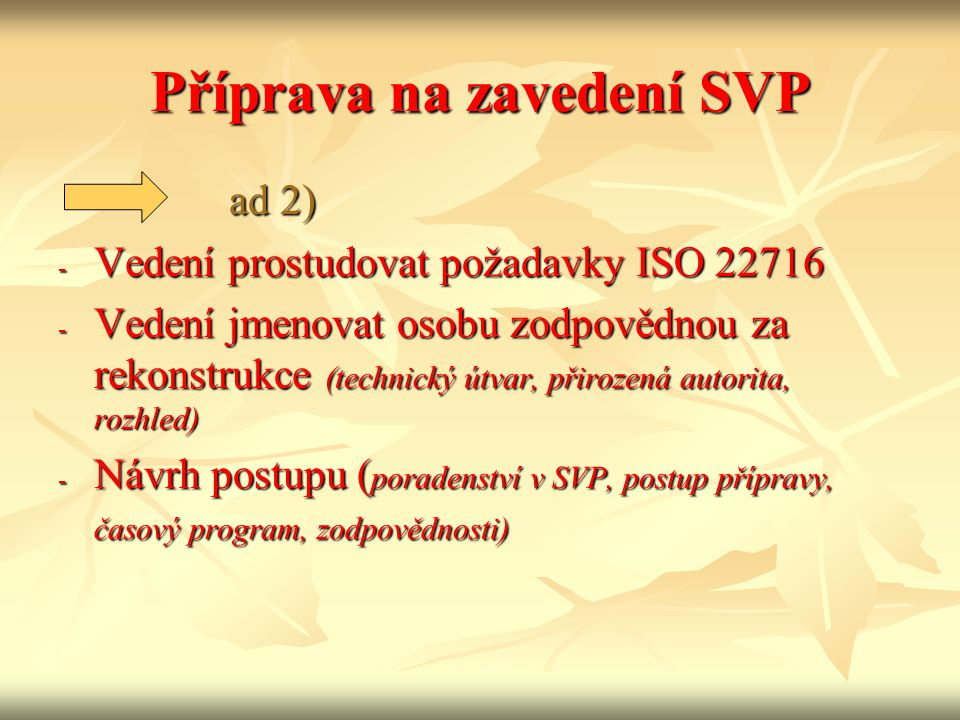 Příprava na zavedení SVP ad 2) ad 2) - Vedení prostudovat požadavky ISO 22716 - Vedení jmenovat osobu zodpovědnou za rekonstrukce (technický útvar, přirozená autorita, rozhled) - Návrh postupu ( poradenství v SVP, postup přípravy, časový program, zodpovědnosti)