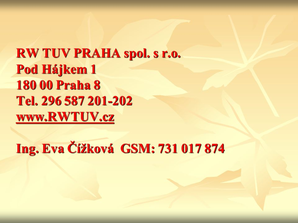 RW TUV PRAHA spol. s r.o. Pod Hájkem 1 180 00 Praha 8 Tel. 296 587 201-202 www.RWTUV.cz Ing. Eva Čížková GSM: 731 017 874 www.RWTUV.cz