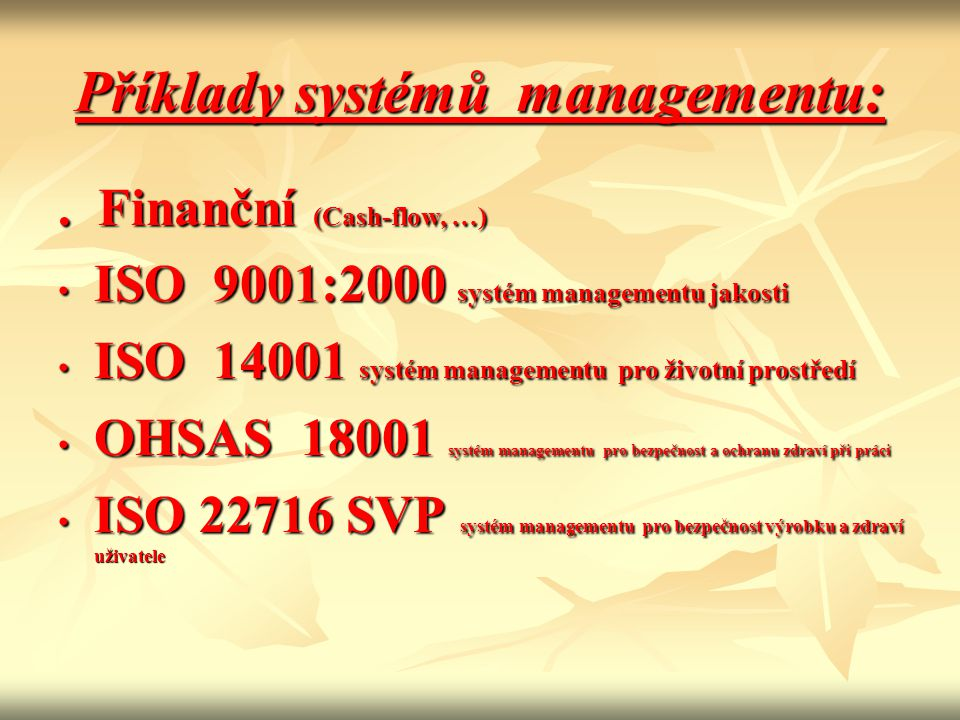 Příklady systémů managementu:. Finanční (Cash-flow, …) • ISO 9001:2000 systém managementu jakosti • ISO 14001 systém managementu pro životní prostředí