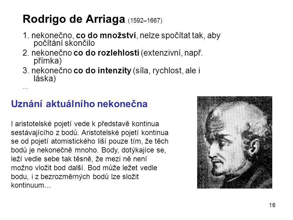 16 Rodrigo de Arriaga (1592–1667) 1. nekonečno, co do množství, nelze spočítat tak, aby počítání skončilo 2. nekonečno co do rozlehlosti (extenzivní,