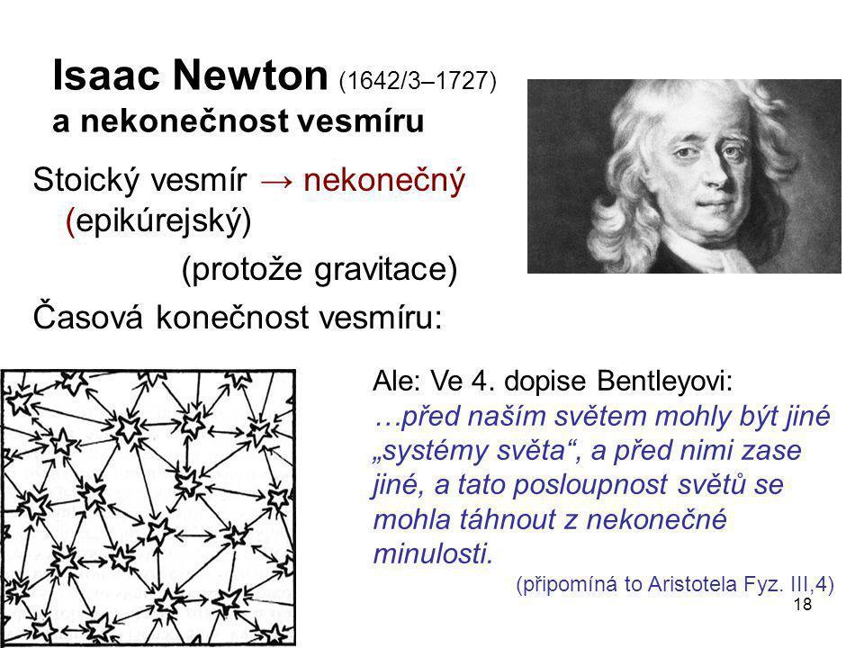 18 Isaac Newton (1642/3–1727) a nekonečnost vesmíru Stoický vesmír → nekonečný (epikúrejský) (protože gravitace) Časová konečnost vesmíru: Ale: Ve 4.