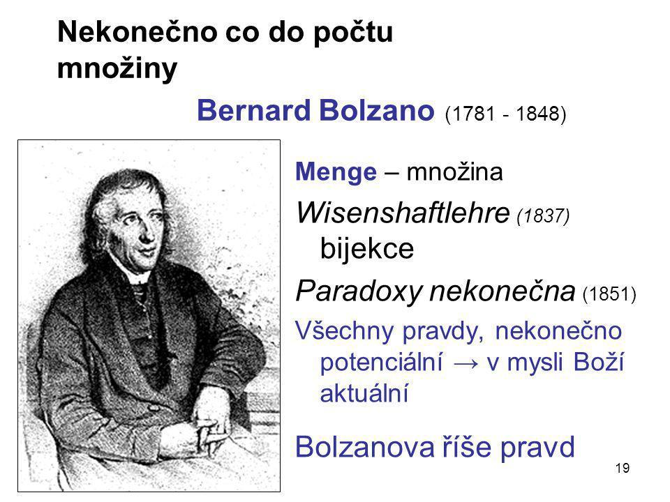 19 Nekonečno co do počtu množiny Bernard Bolzano (1781 - 1848) Menge – množina Wisenshaftlehre (1837) bijekce Paradoxy nekonečna (1851) Všechny pravdy