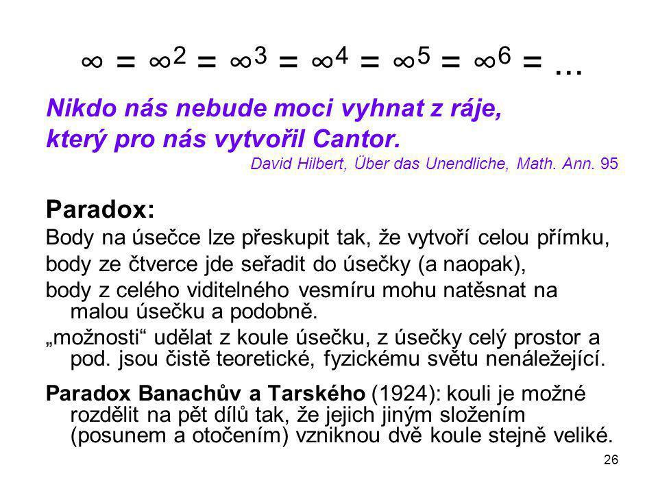 26 ∞ = ∞ 2 = ∞ 3 = ∞ 4 = ∞ 5 = ∞ 6 =... Nikdo nás nebude moci vyhnat z ráje, který pro nás vytvořil Cantor. David Hilbert, Über das Unendliche, Math.