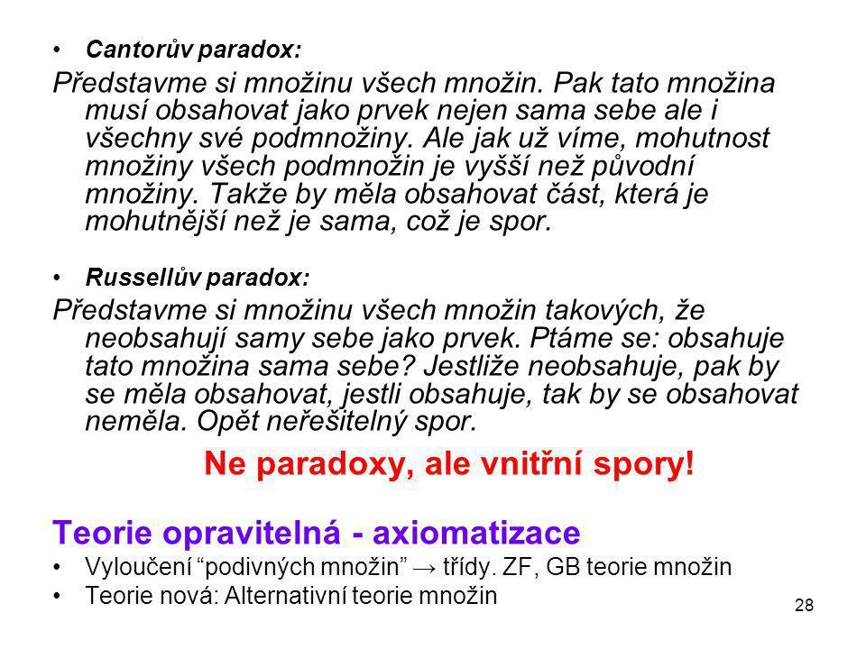 28 •Cantorův paradox: Představme si množinu všech množin. Pak tato množina musí obsahovat jako prvek nejen sama sebe ale i všechny své podmnožiny. Ale