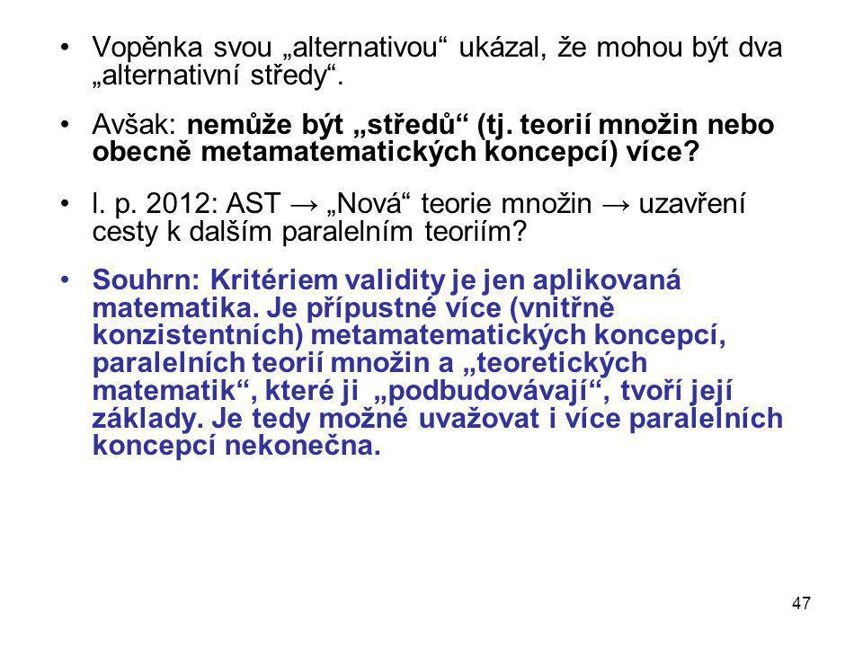 """47 •Vopěnka svou """"alternativou"""" ukázal, že mohou být dva """"alternativní středy"""". •Avšak: nemůže být """"středů"""" (tj. teorií množin nebo obecně metamatemat"""