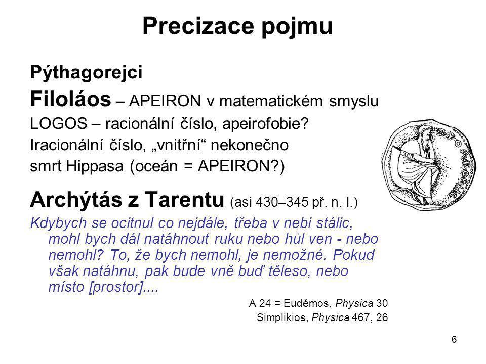 """6 Precizace pojmu Pýthagorejci Filoláos – APEIRON v matematickém smyslu LOGOS – racionální číslo, apeirofobie? Iracionální číslo, """"vnitřní"""" nekonečno"""
