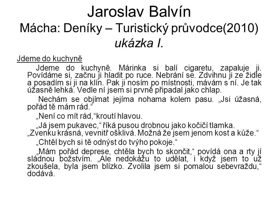 Jaroslav Balvín Mácha: Deníky – Turistický průvodce(2010) ukázka I. Jdeme do kuchyně Jdeme do kuchyně. Márinka si balí cigaretu, zapaluje ji. Povídáme