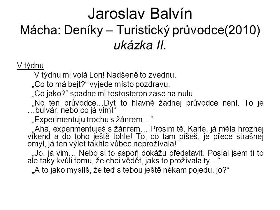 """Jaroslav Balvín Mácha: Deníky – Turistický průvodce(2010) ukázka II. V týdnu V týdnu mi volá Lori! Nadšeně to zvednu. """"Co to má bejt?"""" vyjede místo po"""