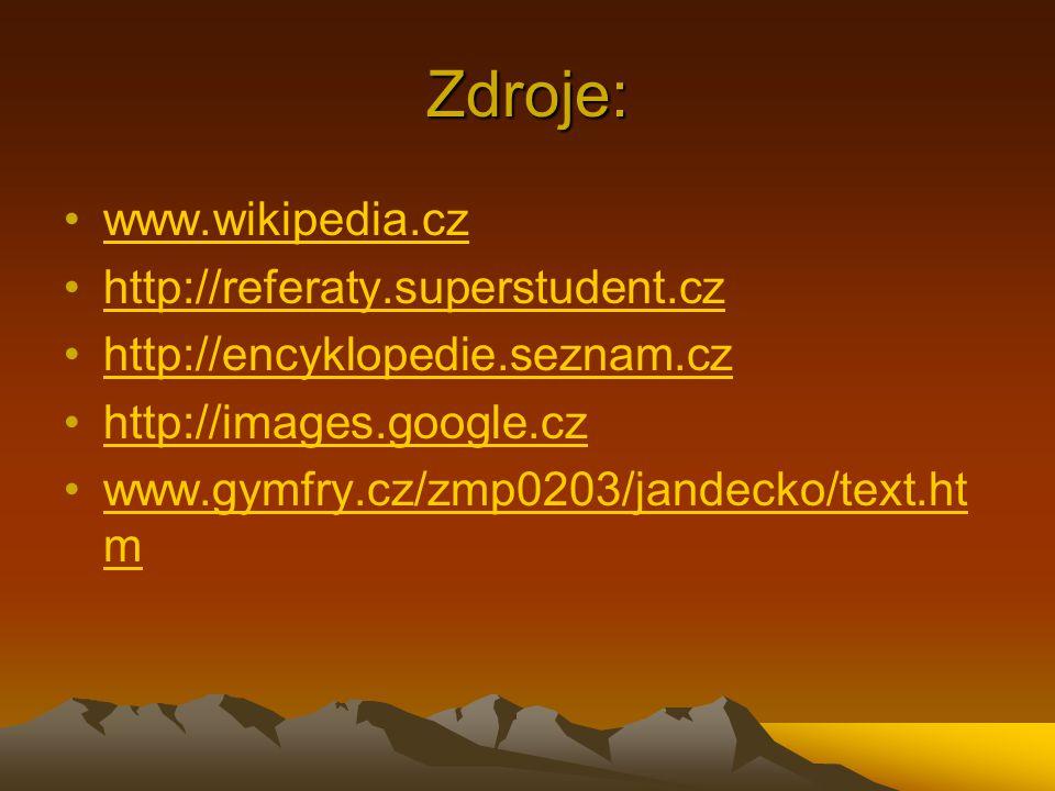 Zdroje: •www.wikipedia.czwww.wikipedia.cz •http://referaty.superstudent.czhttp://referaty.superstudent.cz •http://encyklopedie.seznam.czhttp://encyklopedie.seznam.cz •http://images.google.czhttp://images.google.cz •www.gymfry.cz/zmp0203/jandecko/text.ht m