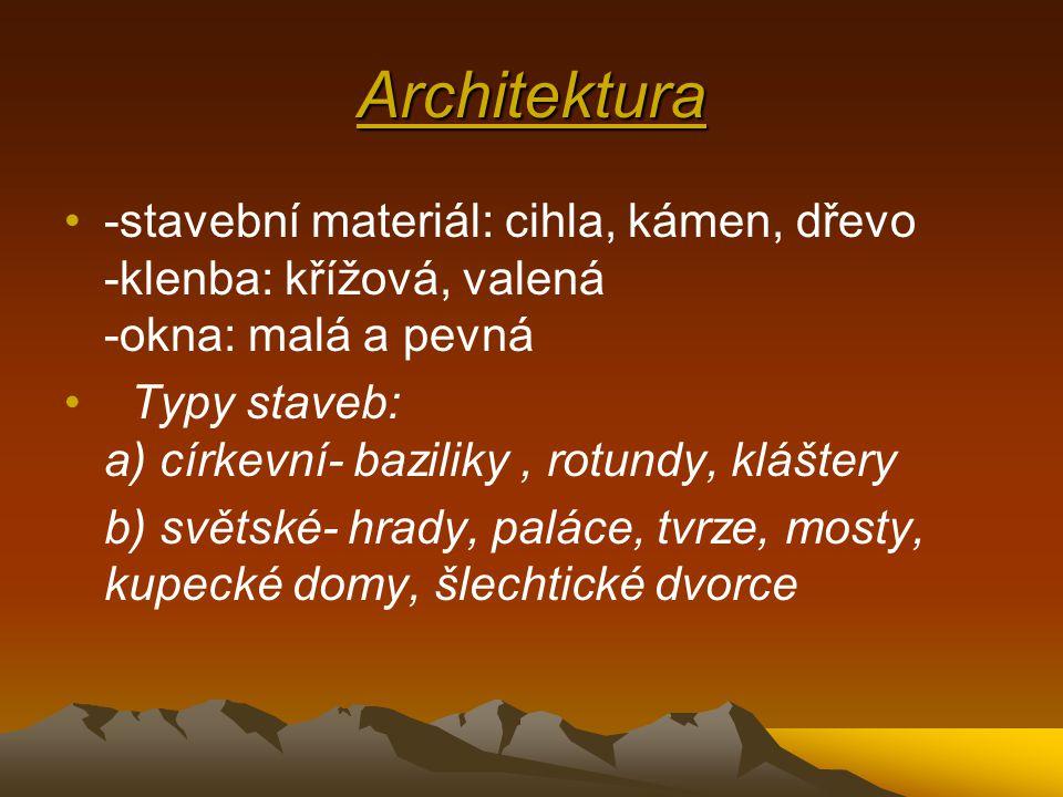Architektura •-stavební materiál: cihla, kámen, dřevo -klenba: křížová, valená -okna: malá a pevná • Typy staveb: a) církevní- baziliky, rotundy, kláštery b) světské- hrady, paláce, tvrze, mosty, kupecké domy, šlechtické dvorce