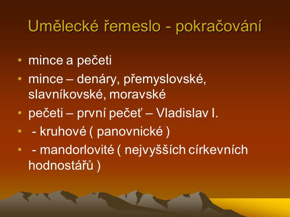 Umělecké řemeslo - pokračování •mince a pečeti •mince – denáry, přemyslovské, slavníkovské, moravské •pečeti – první pečeť – Vladislav I.