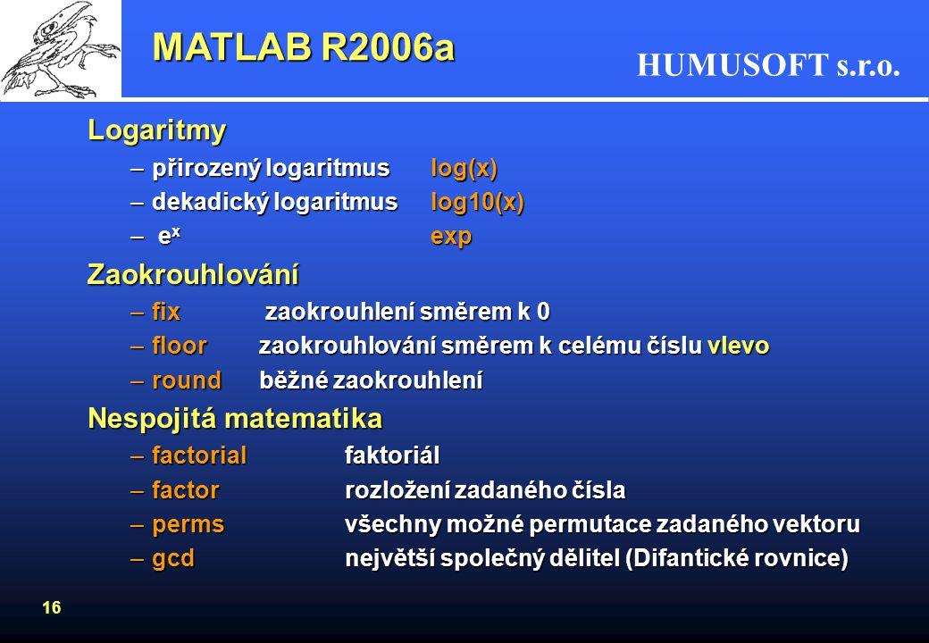 HUMUSOFT s.r.o. 15 MATLAB R2006a Operátory v MATLABu: (>>help ops) + plus - mínus - mínus / děleno zprava \ děleno zleva * násobeno ^ mocnina Příklad: