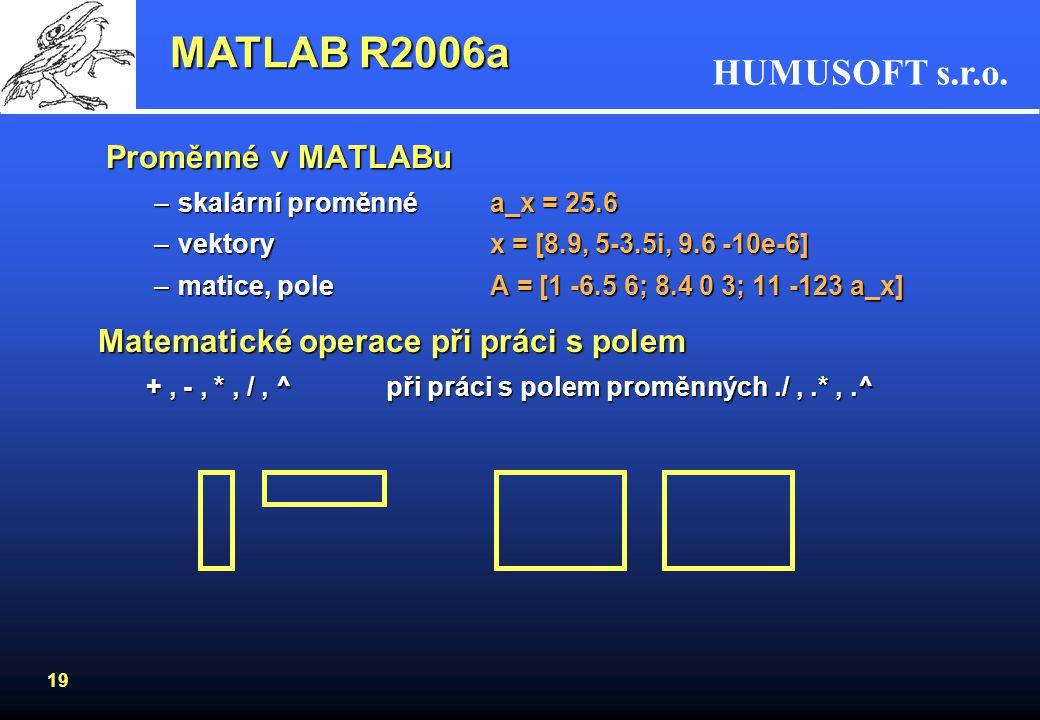 HUMUSOFT s.r.o. 18 Vektory a matice MATLAB R2006a Příklad řešení lineárních rovnic: 2x -3y +5z = -10 -x +10y - 8z = 1 -x +10y - 8z = 1 18x -14y -2z =