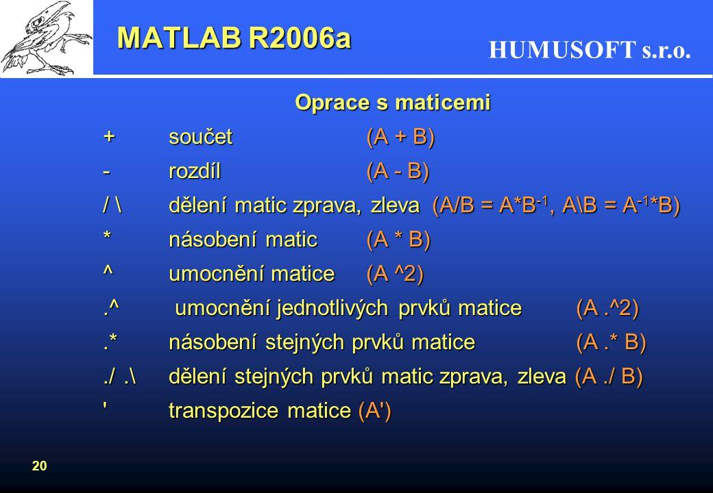 HUMUSOFT s.r.o. 19 Proměnné v MATLABu –skalární proměnnéa_x = 25.6 –vektoryx = [8.9, 5-3.5i, 9.6 -10e-6] –matice, poleA = [1 -6.5 6; 8.4 0 3; 11 -123
