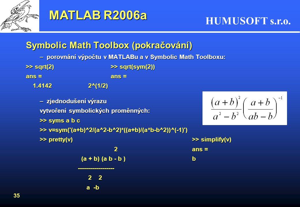 HUMUSOFT s.r.o. 34 Symbolic Math Toolbox –začleňuje symbolické výpočty do prostředí MATLABu –výpočetní jádro toolboxu je z Maple® –obsahuje kolem 100