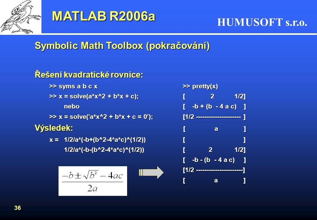 HUMUSOFT s.r.o. 35 Symbolic Math Toolbox (pokračování) –porovnání výpočtu v MATLABu a v Symbolic Math Toolboxu: >> sqrt(2) >> sqrt(sym(2)) ans = ans =