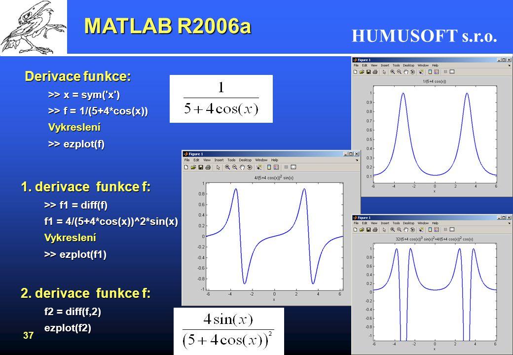 HUMUSOFT s.r.o. 36 MATLAB R2006a Symbolic Math Toolbox (pokračování) Řešení kvadratické rovnice: >> syms a b c x >> pretty(x) >> x = solve(a*x^2 + b*x