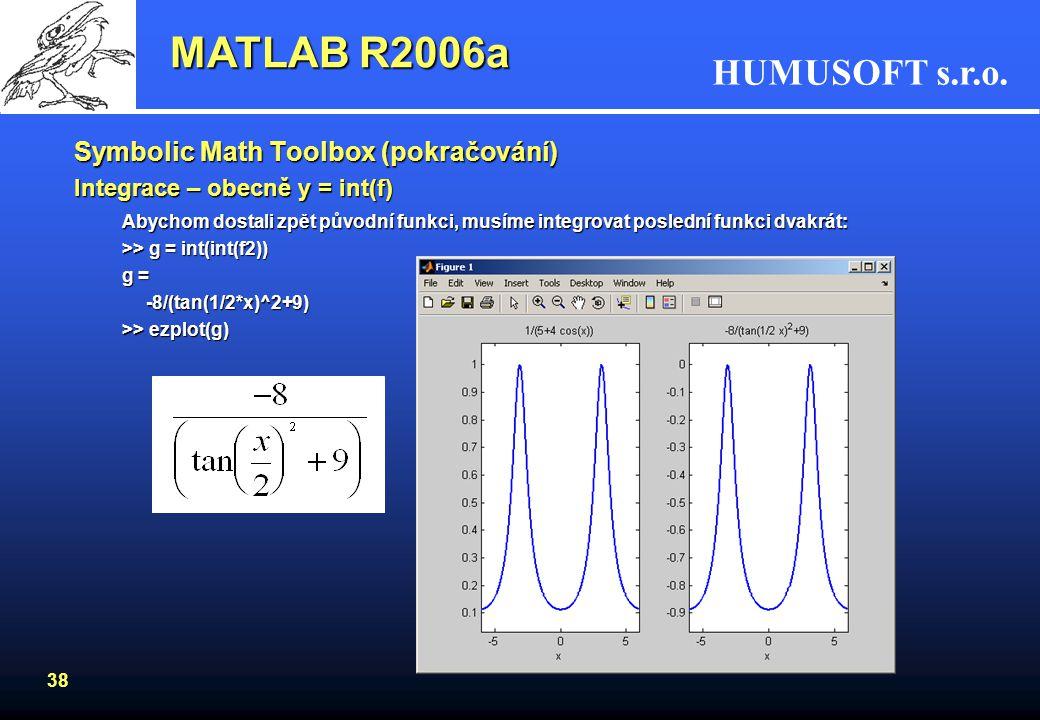 HUMUSOFT s.r.o. 37 Derivace funkce: >> x = sym('x') >> f = 1/(5+4*cos(x)) Vykreslení >> ezplot(f) MATLAB R2006a 1. derivace funkce f: >> f1 = diff(f)