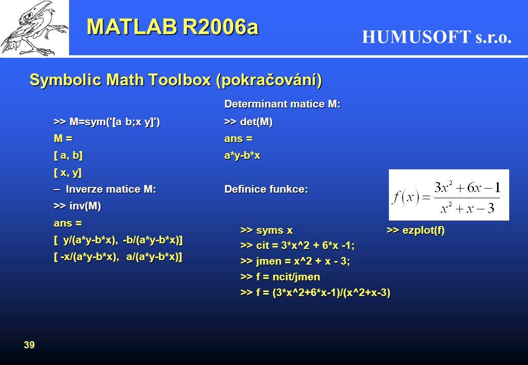 HUMUSOFT s.r.o. 38 Symbolic Math Toolbox (pokračování) Integrace – obecně y = int(f) Abychom dostali zpět původní funkci, musíme integrovat poslední f