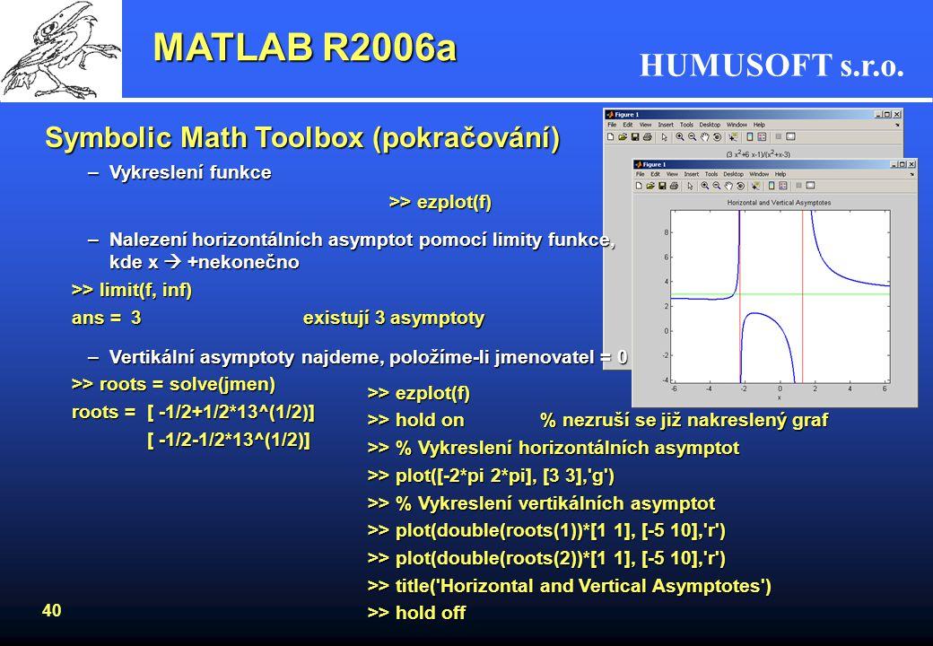 HUMUSOFT s.r.o. 39 Symbolic Math Toolbox (pokračování) Determinant matice M: >> M=sym('[a b;x y]')>> det(M) M =ans = [ a, b]a*y-b*x [ x, y] –Inverze m