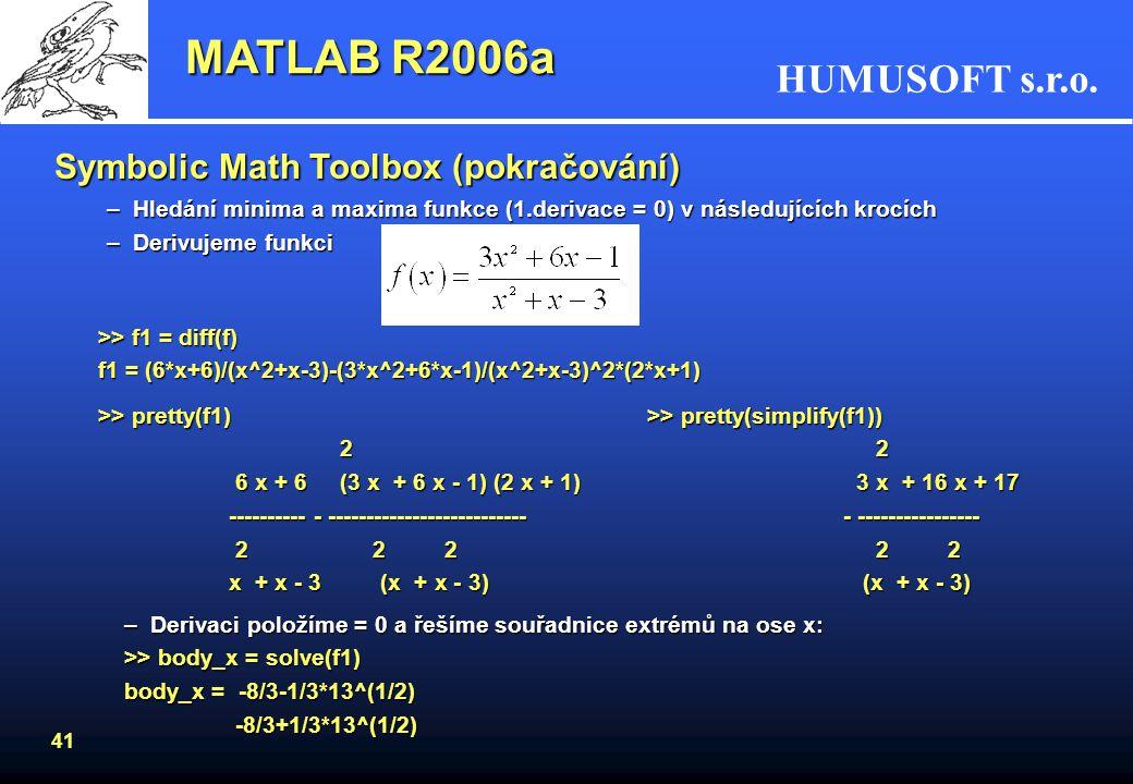 HUMUSOFT s.r.o. 40 MATLAB R2006a Symbolic Math Toolbox (pokračování) –Vykreslení funkce >> ezplot(f) –Nalezení horizontálních asymptot pomocí limity f