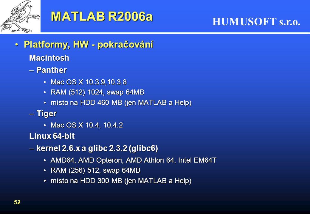 HUMUSOFT s.r.o. 51 •Platformy, HW –Windows 2000 (SP 3 nebo 4), XP(SP 1 nebo 2) •RAM (512) 1024 MB •místo na HDD 460 MB (jen MATLAB a Help) •Pentium II