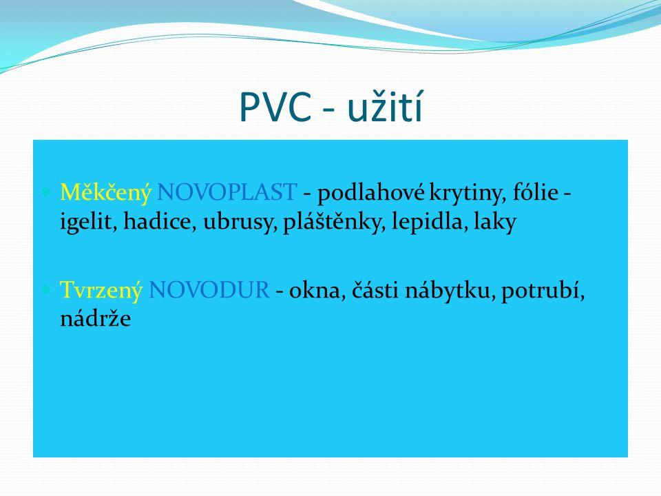 PVC - užití  Měkčený NOVOPLAST - podlahové krytiny, fólie - igelit, hadice, ubrusy, pláštěnky, lepidla, laky  Tvrzený NOVODUR - okna, části nábytku,