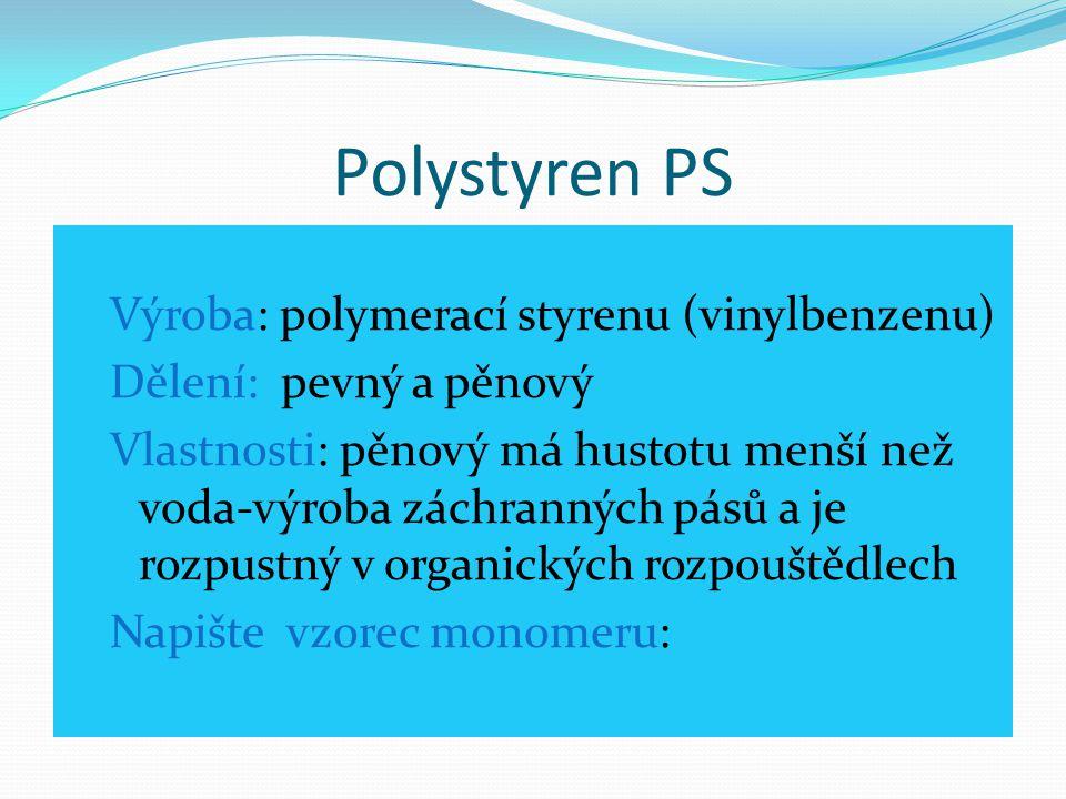 Polystyren PS Výroba: polymerací styrenu (vinylbenzenu) Dělení: pevný a pěnový Vlastnosti: pěnový má hustotu menší než voda-výroba záchranných pásů a
