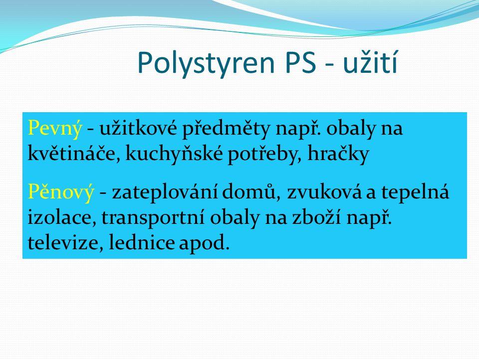 Polystyren PS - užití Pevný - užitkové předměty např. obaly na květináče, kuchyňské potřeby, hračky Pěnový - zateplování domů, zvuková a tepelná izola