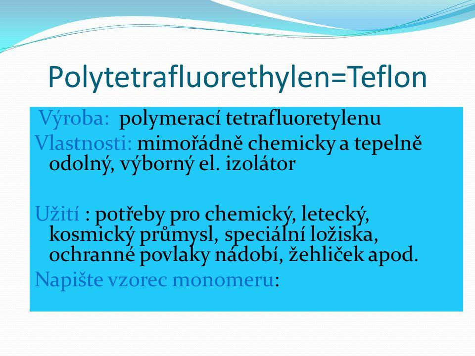 Polytetrafluorethylen=Teflon Výroba: polymerací tetrafluoretylenu Vlastnosti: mimořádně chemicky a tepelně odolný, výborný el. izolátor Užití : potřeb