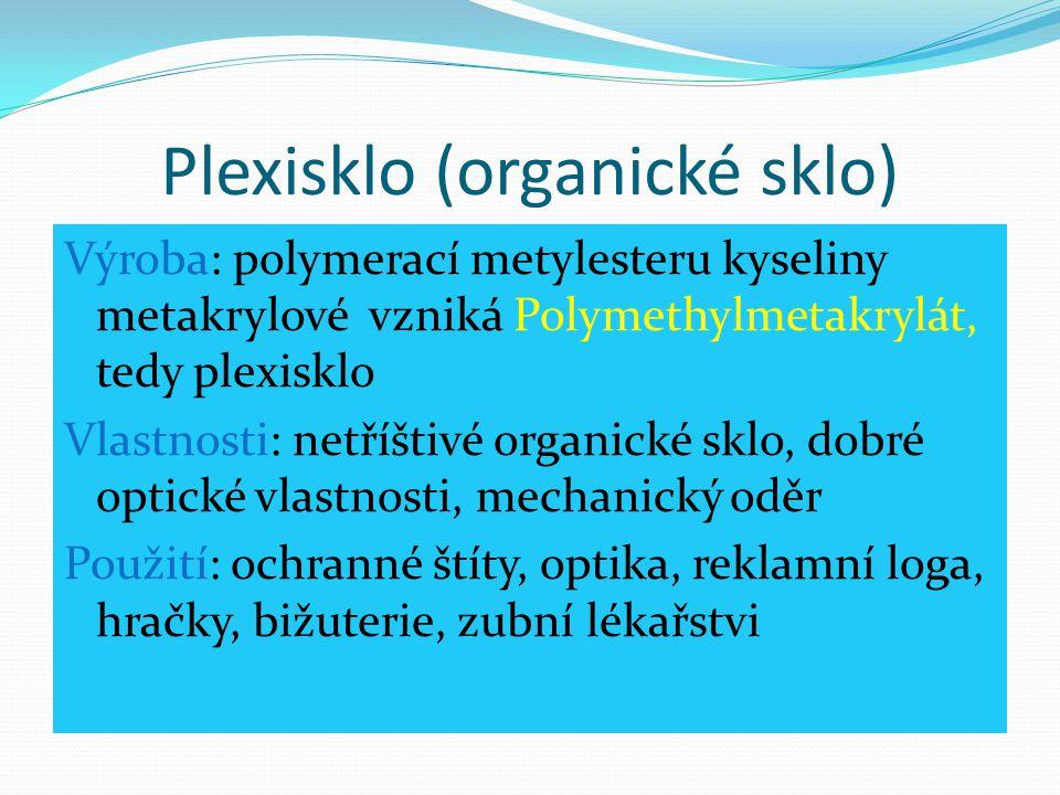 Plexisklo (organické sklo) Výroba: polymerací metylesteru kyseliny metakrylové vzniká Polymethylmetakrylát, tedy plexisklo Vlastnosti: netříštivé orga