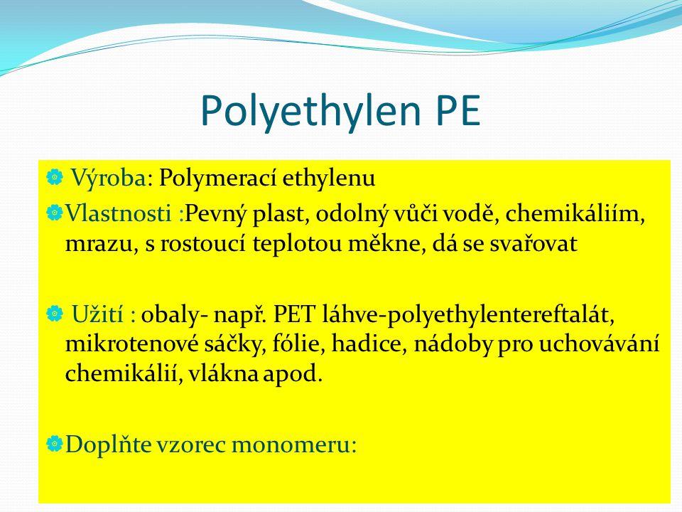Polyethylen PE  Výroba: Polymerací ethylenu  Vlastnosti :Pevný plast, odolný vůči vodě, chemikáliím, mrazu, s rostoucí teplotou měkne, dá se svařova