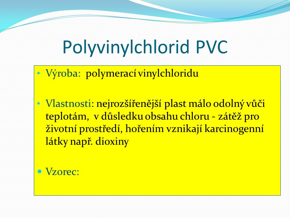 Polyvinylchlorid PVC • Výroba: polymerací vinylchloridu • Vlastnosti: nejrozšířenější plast málo odolný vůči teplotám, v důsledku obsahu chloru - zátě