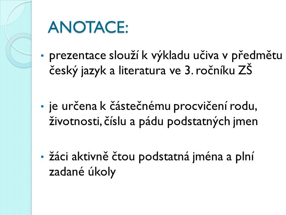 ANOTACE: • prezentace slouží k výkladu učiva v předmětu český jazyk a literatura ve 3. ročníku ZŠ • je určena k částečnému procvičení rodu, životnosti