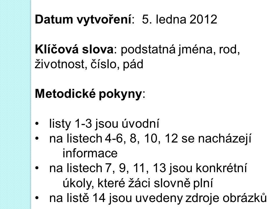 Datum vytvoření: 5. ledna 2012 Klíčová slova: podstatná jména, rod, životnost, číslo, pád Metodické pokyny: • listy 1-3 jsou úvodní • na listech 4-6,