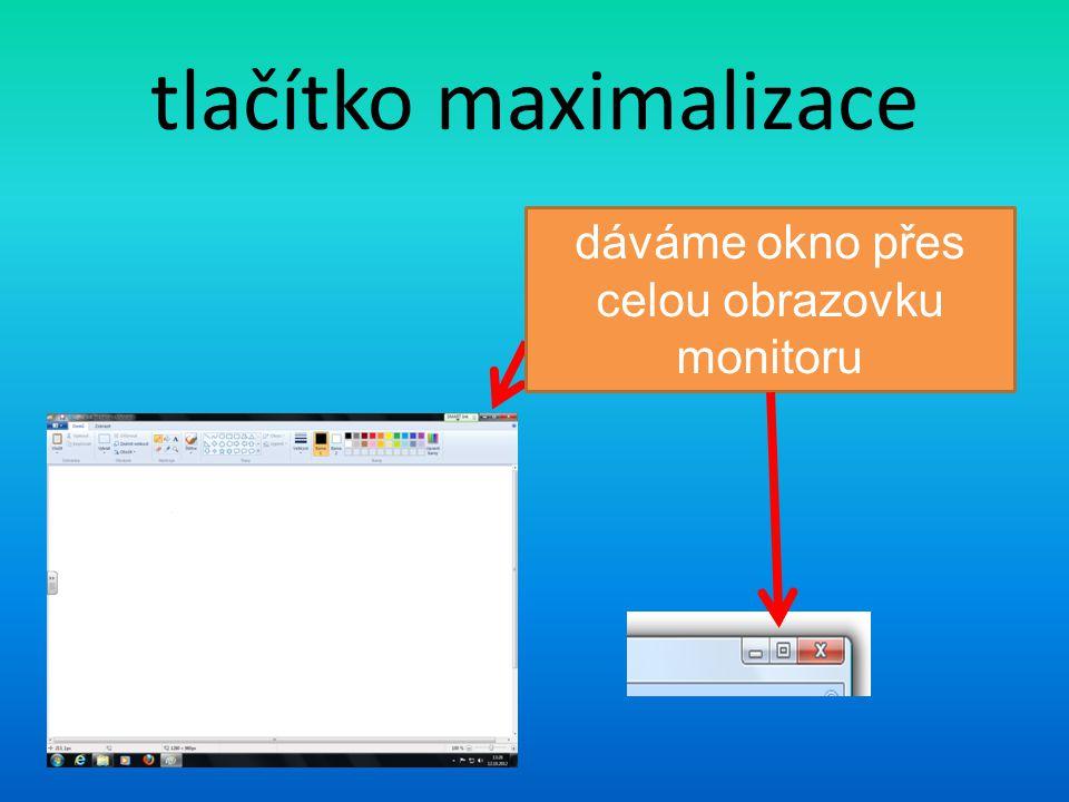 tlačítko maximalizace dáváme okno přes celou obrazovku monitoru