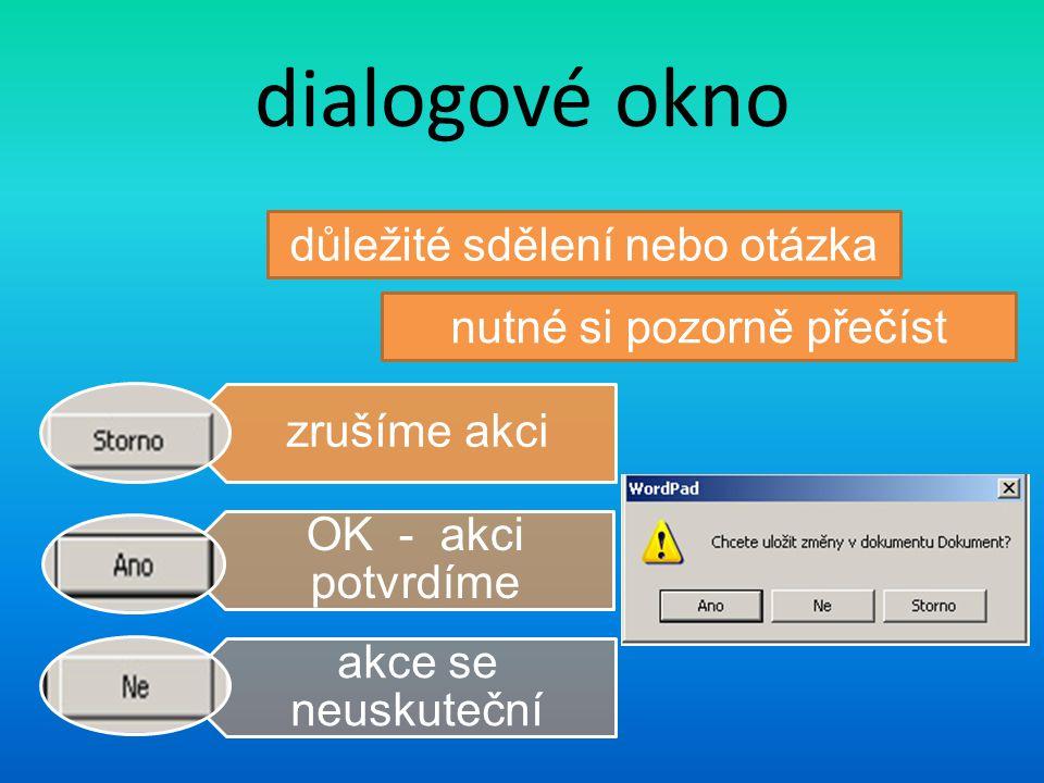 dialogové okno zrušíme akci OK - akci potvrdíme akce se neuskuteční důležité sdělení nebo otázka nutné si pozorně přečíst