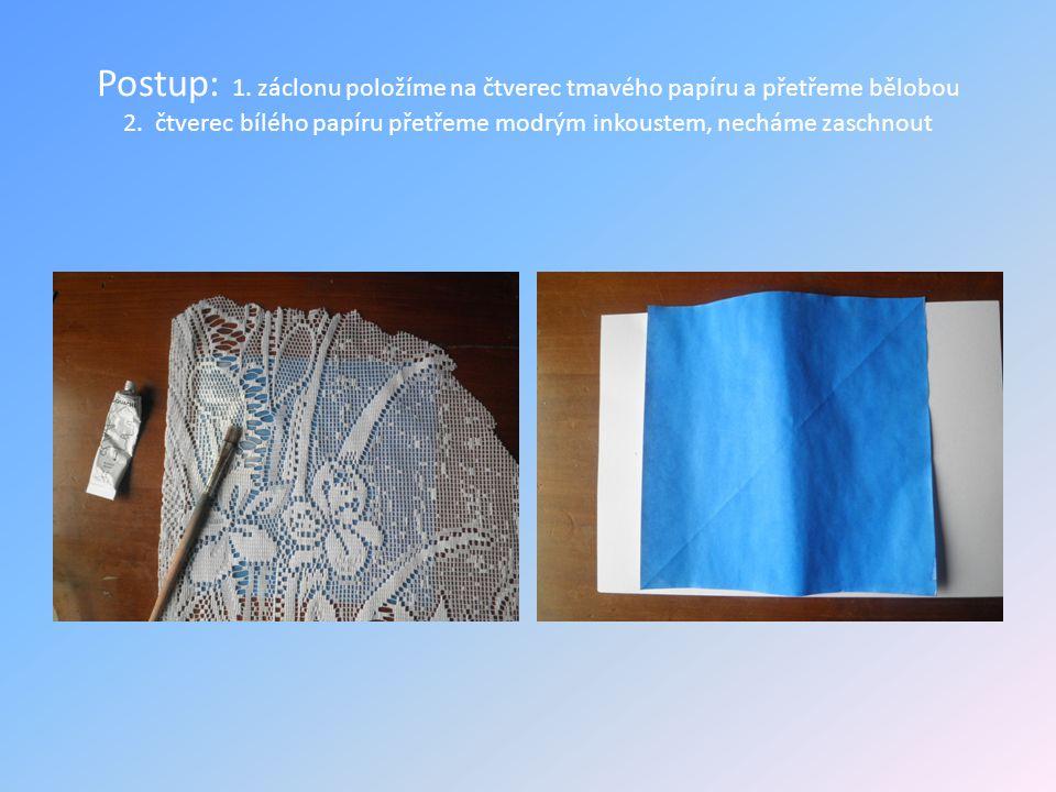 Postup: 1. záclonu položíme na čtverec tmavého papíru a přetřeme bělobou 2. čtverec bílého papíru přetřeme modrým inkoustem, necháme zaschnout