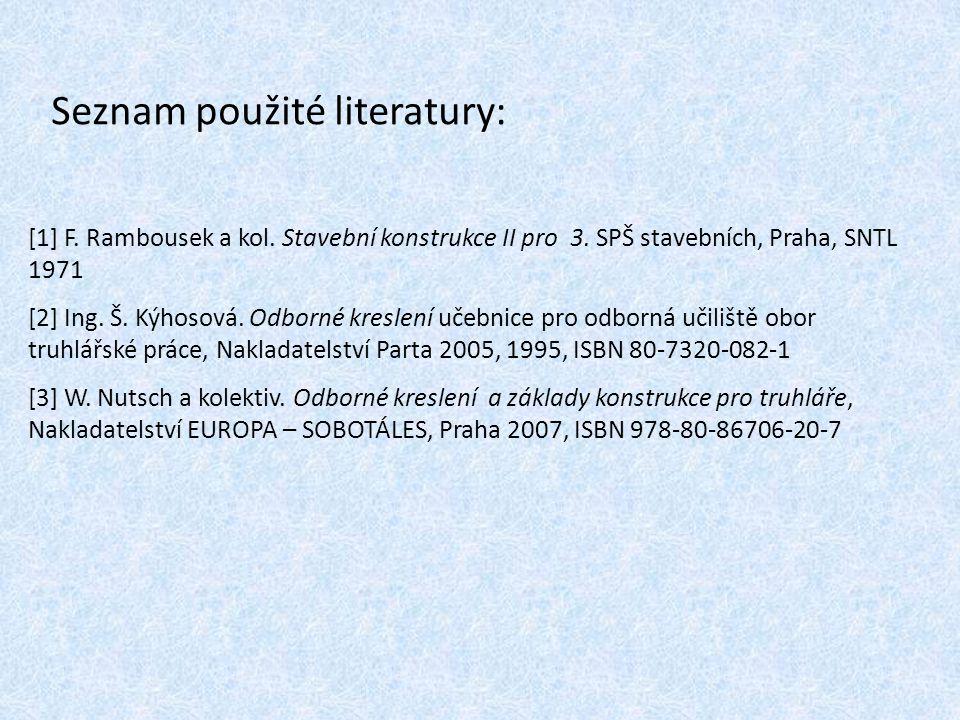 Seznam použité literatury: [1] F. Rambousek a kol. Stavební konstrukce II pro 3. SPŠ stavebních, Praha, SNTL 1971 [2] Ing. Š. Kýhosová. Odborné kresle