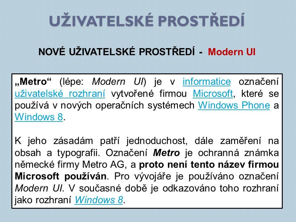 """UŽIVATELSKÉ PROSTŘEDÍ NOVÉ UŽIVATELSKÉ PROSTŘEDÍ - Modern UI """"Metro (lépe: Modern UI) je v informatice označení uživatelské rozhraní vytvořené firmou Microsoft, které se používá v nových operačních systémech Windows Phone a Windows 8.informatice uživatelské rozhraníMicrosoftWindows Phone Windows 8 K jeho zásadám patří jednoduchost, dále zaměření na obsah a typografii."""