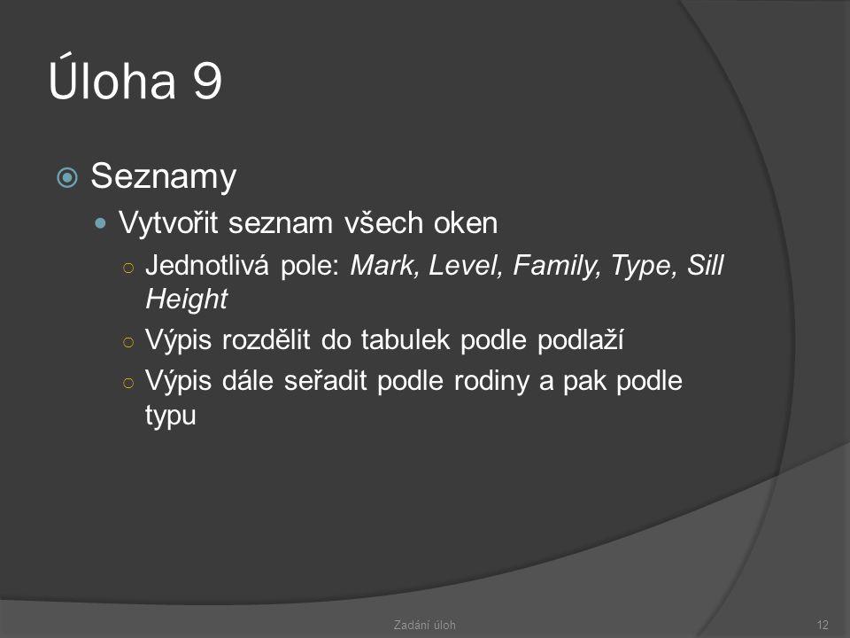 Úloha 9  Seznamy  Vytvořit seznam všech oken ○ Jednotlivá pole: Mark, Level, Family, Type, Sill Height ○ Výpis rozdělit do tabulek podle podlaží ○ Výpis dále seřadit podle rodiny a pak podle typu Zadání úloh12