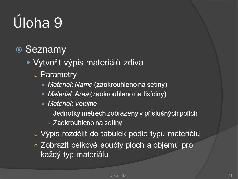 Úloha 9  Seznamy  Vytvořit výpis materiálů zdiva ○ Parametry  Material: Name (zaokrouhleno na setiny)  Material: Area (zaokrouhleno na tisíciny)  Material: Volume -Jednotky metrech zobrazeny v příslušných polích -Zaokrouhleno na setiny ○ Výpis rozdělit do tabulek podle typu materiálu ○ Zobrazit celkové součty ploch a objemů pro každý typ materiálu Zadání úloh14