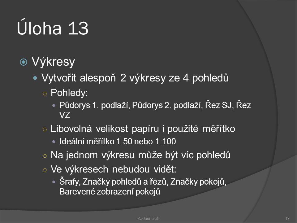 Úloha 13  Výkresy  Vytvořit alespoň 2 výkresy ze 4 pohledů ○ Pohledy:  Půdorys 1.